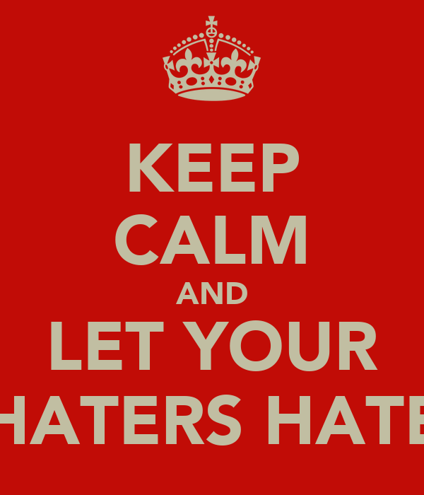 KEEP CALM AND LET YOUR HATERS HATE