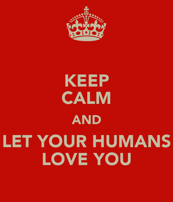 KEEP CALM AND LET YOUR HUMANS LOVE YOU