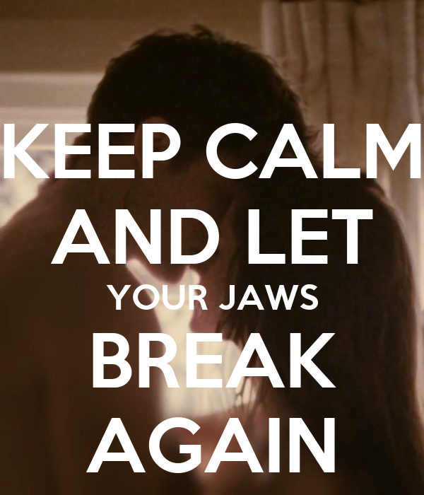 KEEP CALM AND LET YOUR JAWS BREAK AGAIN