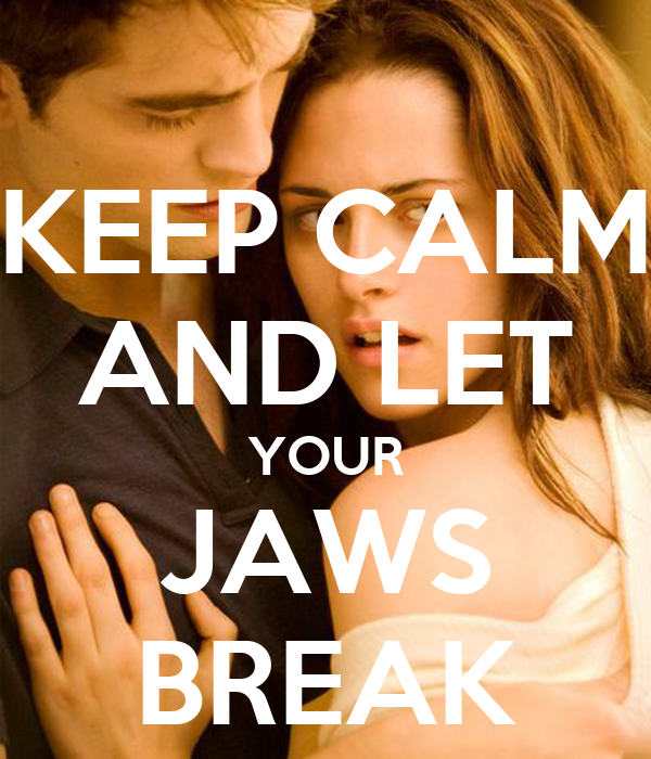 KEEP CALM AND LET YOUR JAWS BREAK