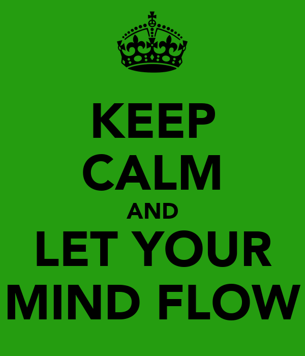 KEEP CALM AND LET YOUR MIND FLOW