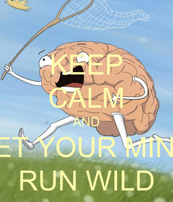 KEEP CALM AND LET YOUR MIND RUN WILD