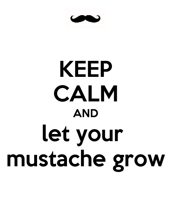 KEEP CALM AND let your  mustache grow
