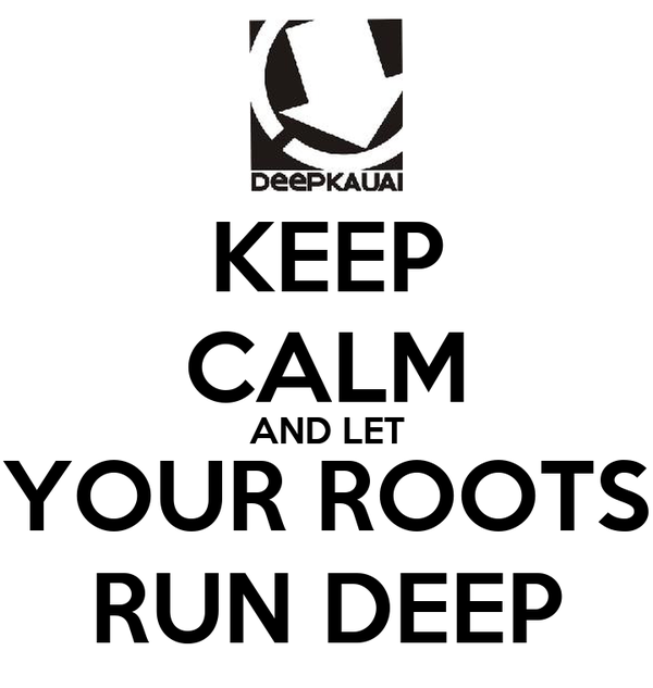 KEEP CALM AND LET YOUR ROOTS RUN DEEP