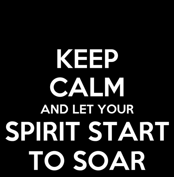 KEEP CALM AND LET YOUR SPIRIT START TO SOAR