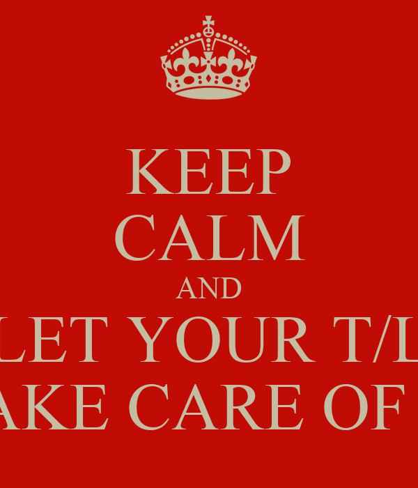 KEEP CALM AND LET YOUR T/L TAKE CARE OF IT