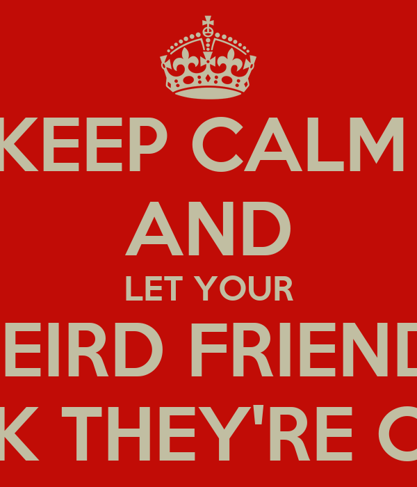 KEEP CALM  AND LET YOUR WEIRD FRIENDS THINK THEY'RE COOL