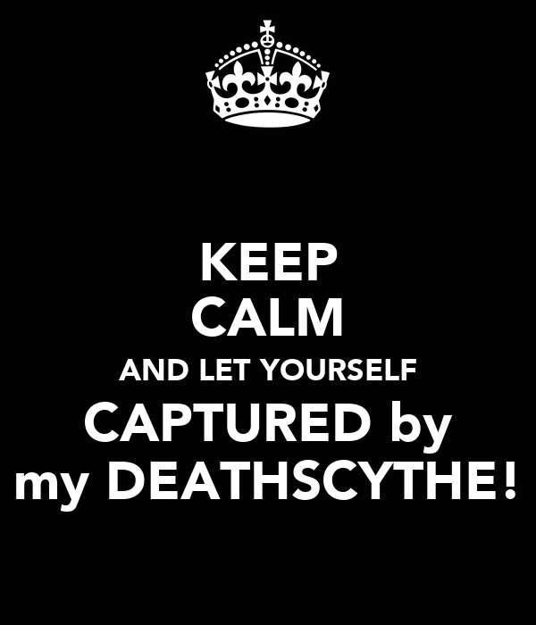 KEEP CALM AND LET YOURSELF CAPTURED by my DEATHSCYTHE!