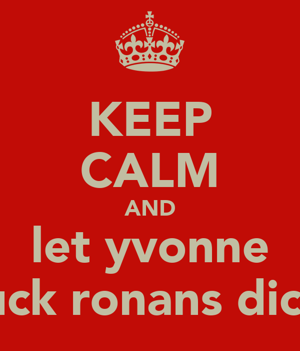 KEEP CALM AND let yvonne suck ronans dick