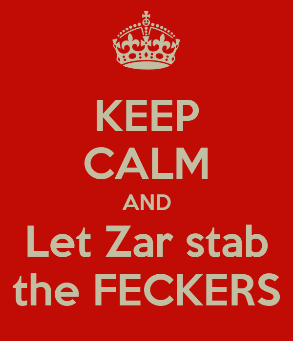 KEEP CALM AND Let Zar stab the FECKERS