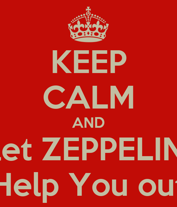 KEEP CALM AND let ZEPPELIN Help You out