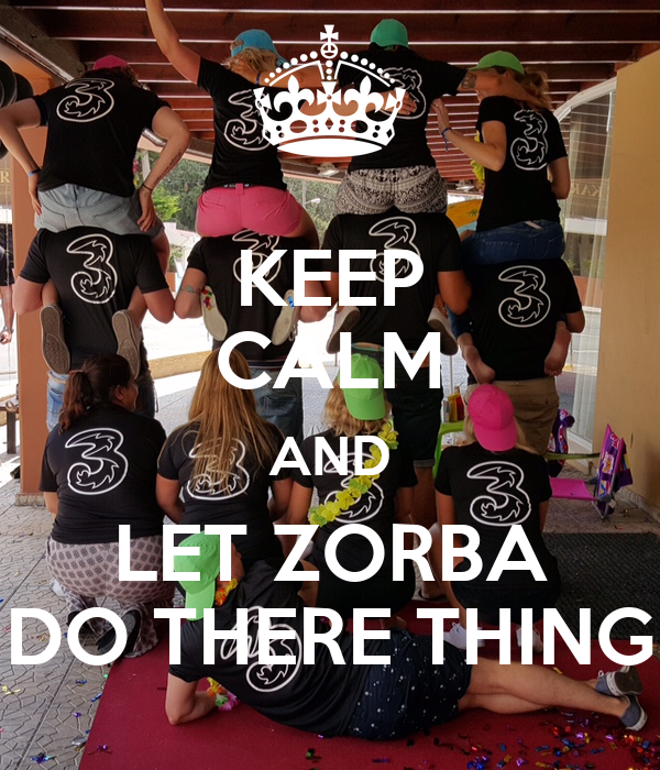 KEEP CALM AND LET ZORBA DO THERE THING