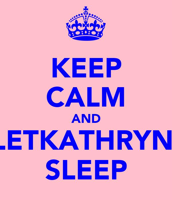 KEEP CALM AND LETKATHRYN  SLEEP