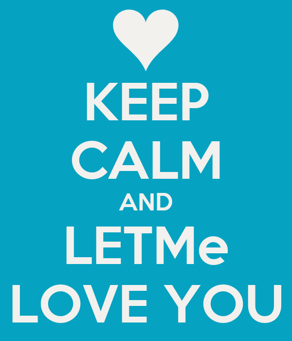 KEEP CALM AND LETMe LOVE YOU