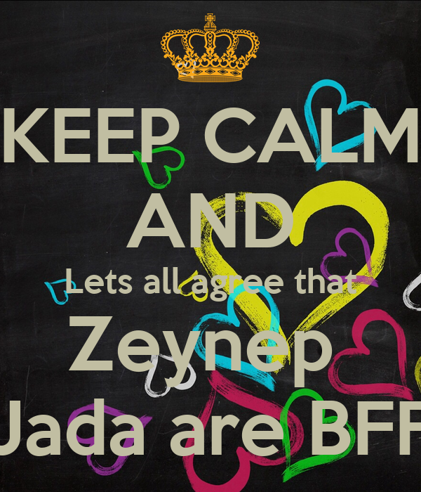 KEEP CALM AND Lets all agree that Zeynep  Jada are BFF
