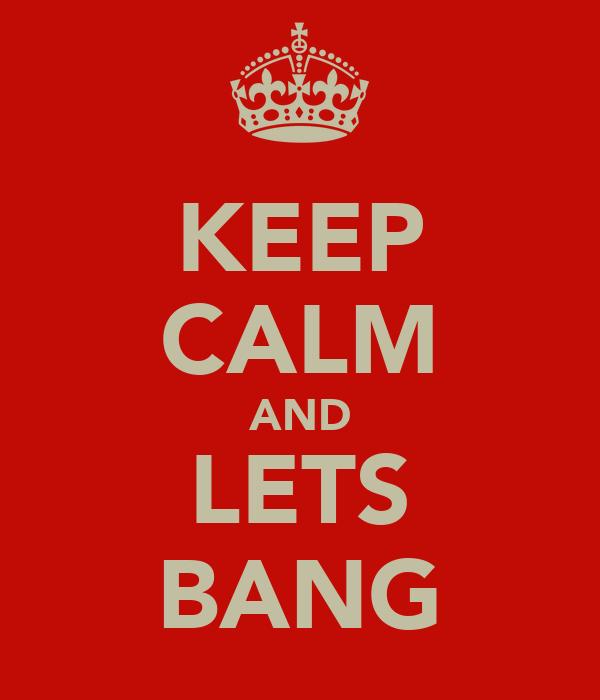 KEEP CALM AND LETS BANG