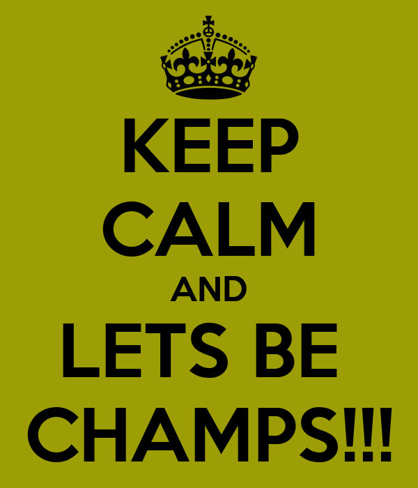 KEEP CALM AND LETS BE  CHAMPS!!!