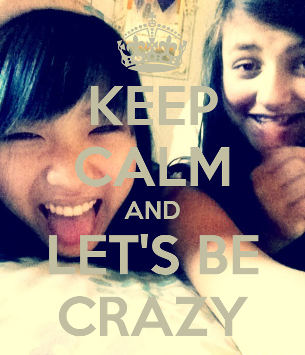 KEEP CALM AND LET'S BE CRAZY