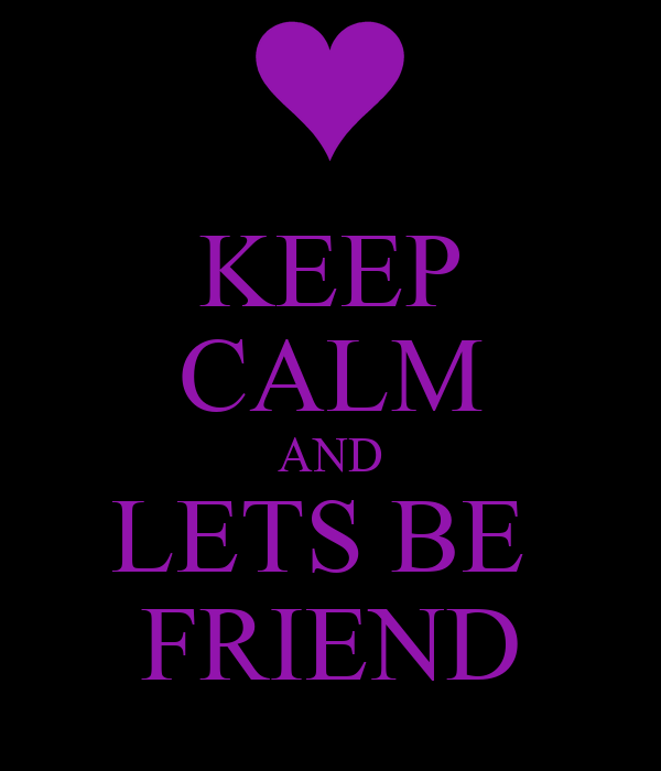 KEEP CALM AND LETS BE  FRIEND