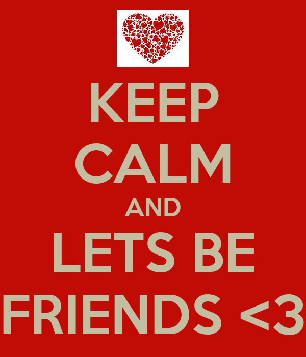 KEEP CALM AND LETS BE FRIENDS <3