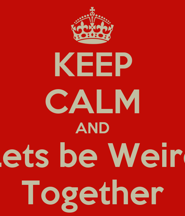KEEP CALM AND Lets be Weird Together