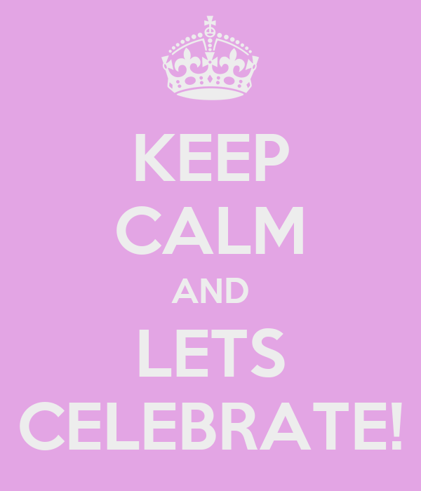 KEEP CALM AND LETS CELEBRATE!