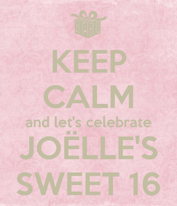KEEP CALM and let's celebrate JOËLLE'S SWEET 16