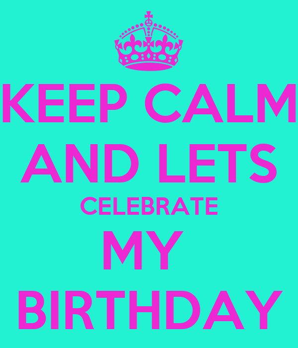 KEEP CALM AND LETS CELEBRATE MY  BIRTHDAY