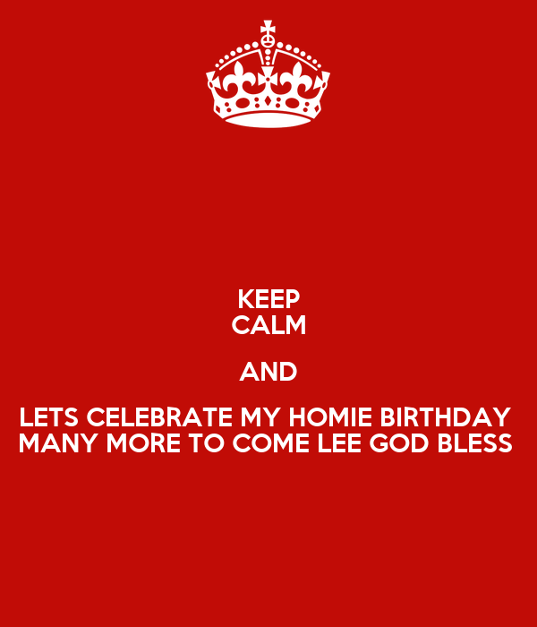 KEEP CALM AND LETS CELEBRATE MY HOMIE BIRTHDAY  MANY MORE TO COME LEE GOD BLESS