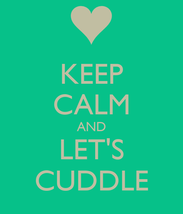 KEEP CALM AND LET'S CUDDLE