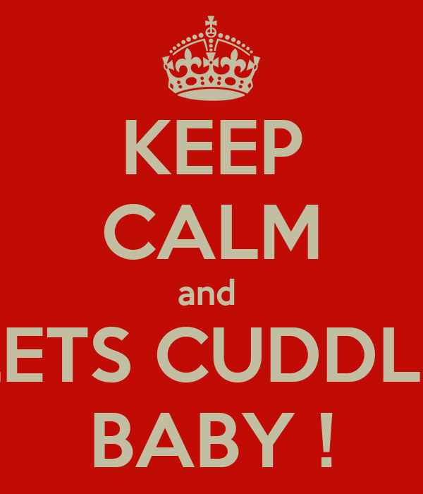 KEEP CALM and  LETS CUDDLE BABY !