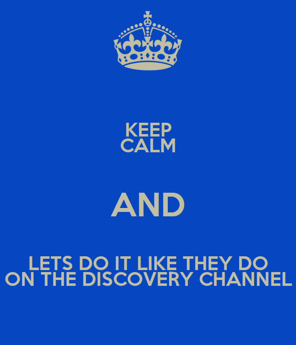 KEEP CALM AND LETS DO IT LIKE THEY DO ON THE DISCOVERY CHANNEL