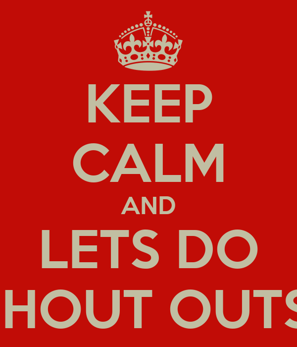 KEEP CALM AND LETS DO SHOUT OUTS!