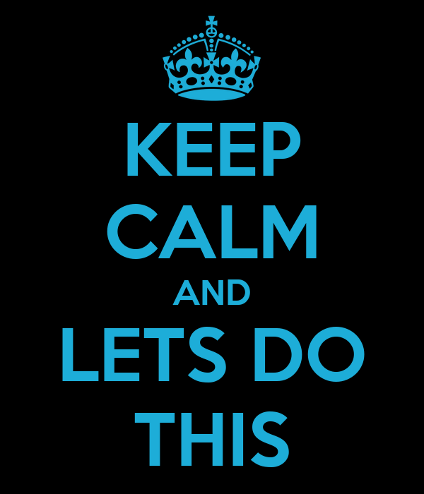 KEEP CALM AND LETS DO THIS
