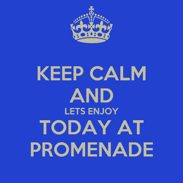 KEEP CALM AND LETS ENJOY TODAY AT PROMENADE