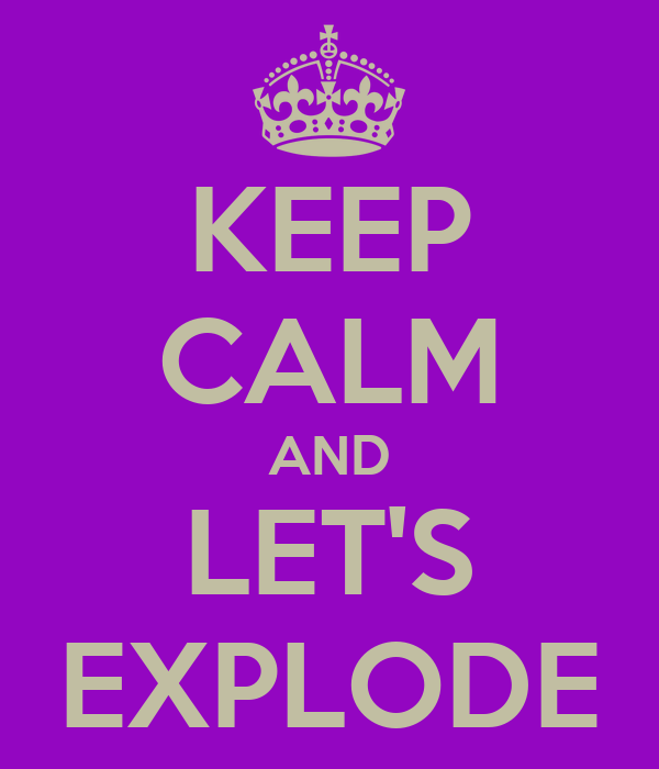 KEEP CALM AND LET'S EXPLODE