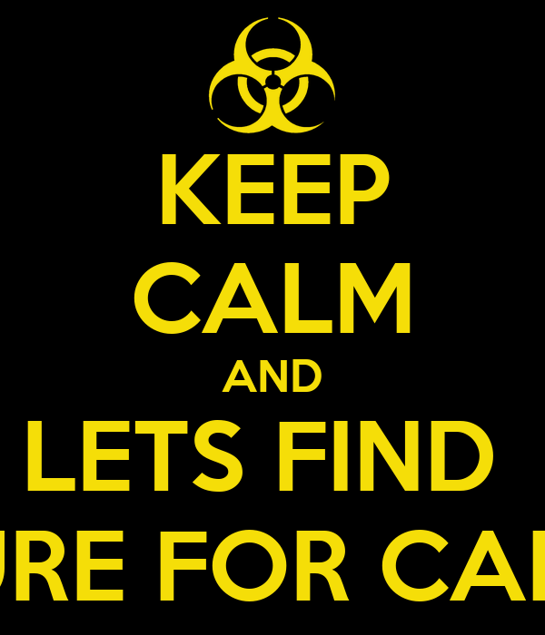 KEEP CALM AND LETS FIND  A CURE FOR CANCER