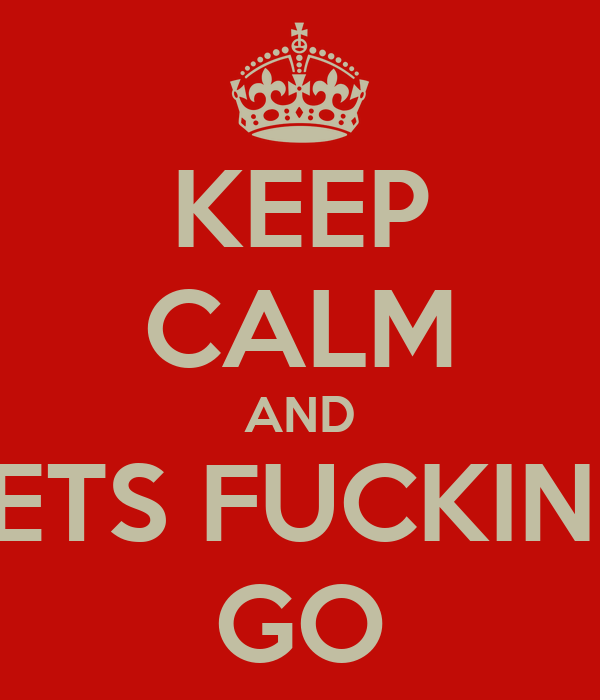 KEEP CALM AND LETS FUCKING GO