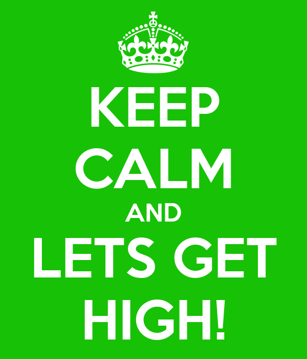 KEEP CALM AND LETS GET HIGH!