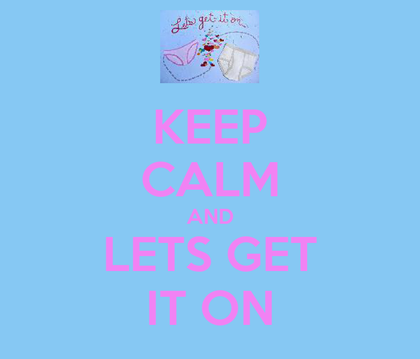 KEEP CALM AND LETS GET IT ON