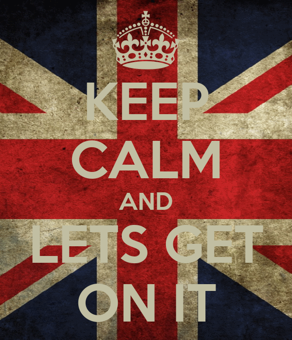 KEEP CALM AND LETS GET ON IT
