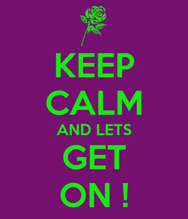 KEEP CALM AND LETS GET ON !