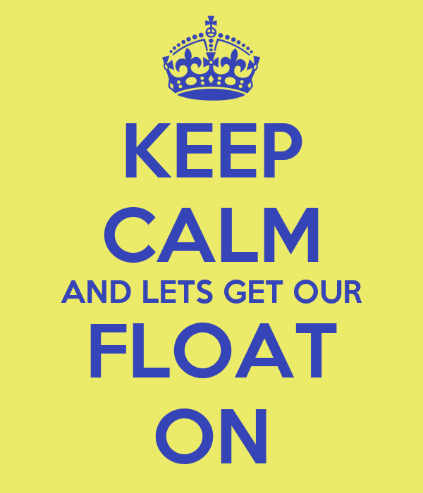 KEEP CALM AND LETS GET OUR FLOAT ON