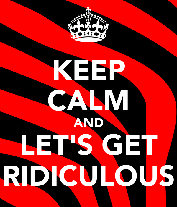 KEEP CALM AND LET'S GET RIDICULOUS