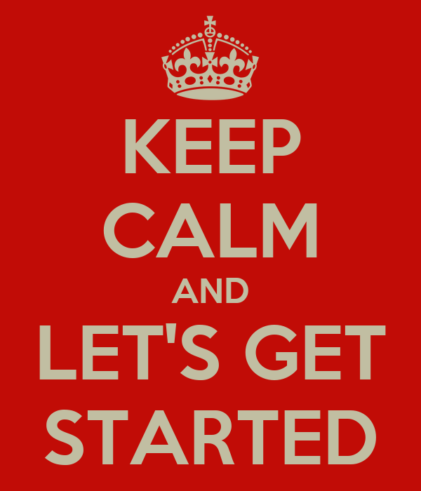 KEEP CALM AND LET'S GET STARTED