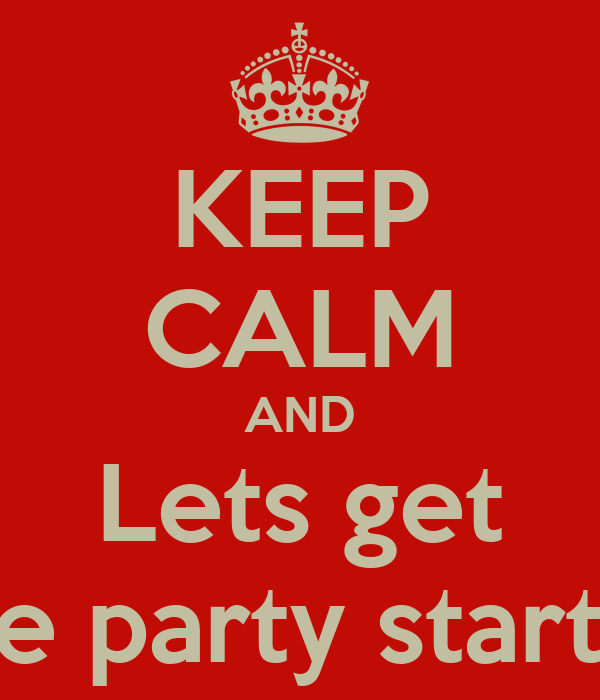 KEEP CALM AND Lets get The party started