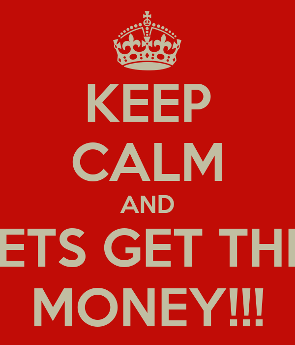 KEEP CALM AND LETS GET THIS MONEY!!!