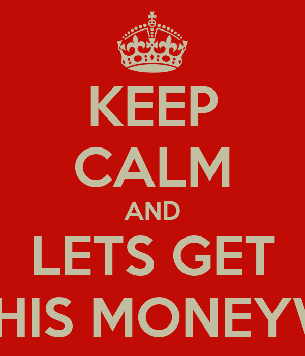 KEEP CALM AND LETS GET THIS MONEYW