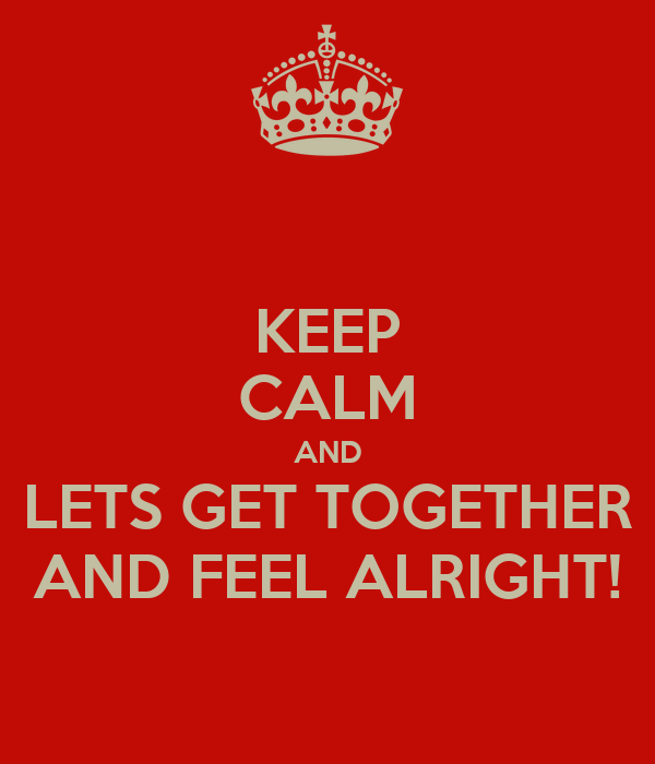 KEEP CALM AND LETS GET TOGETHER AND FEEL ALRIGHT!
