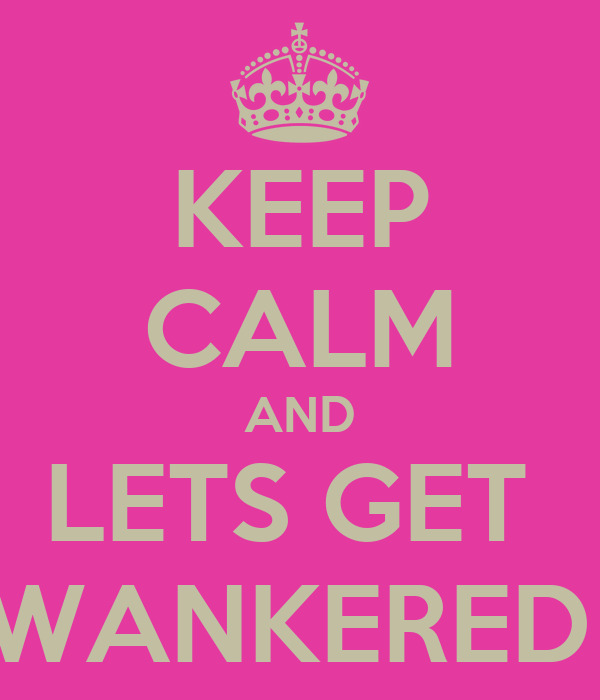 KEEP CALM AND LETS GET  WANKERED